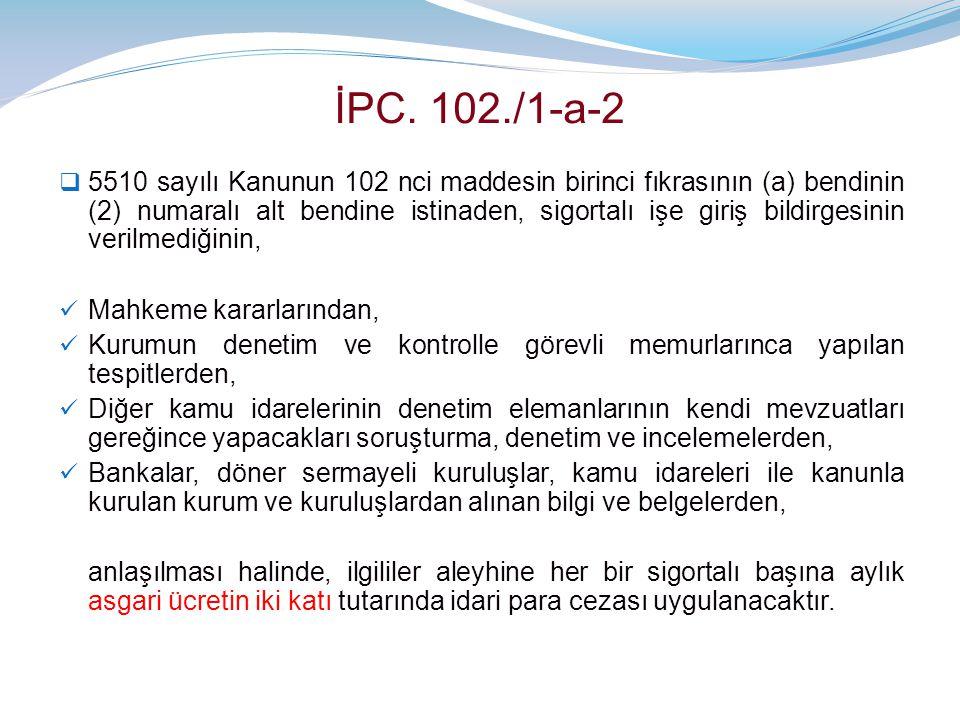 İPC. 102./1-a-2  5510 sayılı Kanunun 102 nci maddesin birinci fıkrasının (a) bendinin (2) numaralı alt bendine istinaden, sigortalı işe giriş bildirg