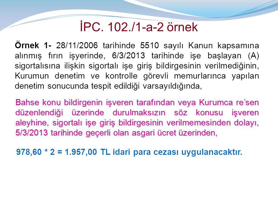 İPC. 102./1-a-2 örnek Örnek 1- 28/11/2006 tarihinde 5510 sayılı Kanun kapsamına alınmış fırın işyerinde, 6/3/2013 tarihinde işe başlayan (A) sigortalı