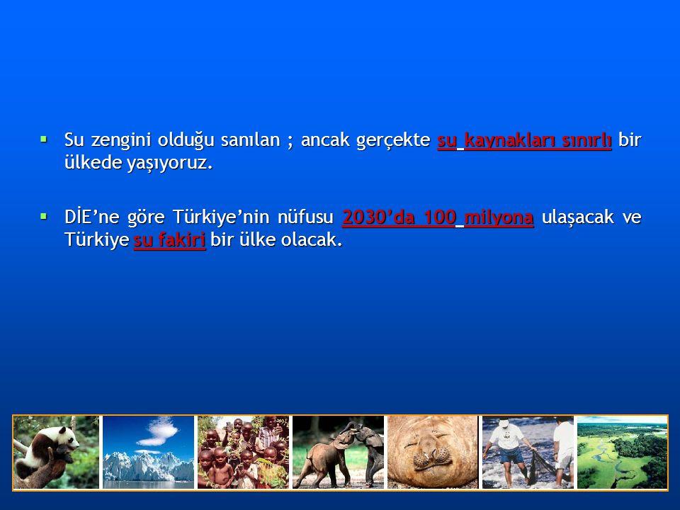  Su zengini olduğu sanılan ; ancak gerçekte su kaynakları sınırlı bir ülkede yaşıyoruz.  DİE'ne göre Türkiye'nin nüfusu 2030'da 100 milyona ulaşacak