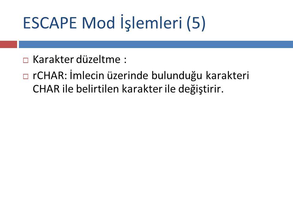 ESCAPE Mod İşlemleri (5)  Karakter düzeltme :  rCHAR: İmlecin üzerinde bulunduğu karakteri CHAR ile belirtilen karakter ile değiştirir.