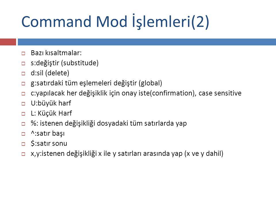 Command Mod İşlemleri(2)  Bazı kısaltmalar:  s:değiştir (substitude)  d:sil (delete)  g:satırdaki tüm eşlemeleri değiştir (global)  c:yapılacak h