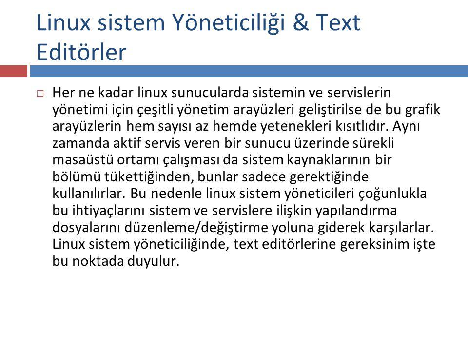 Linux sistem Yöneticiliği & Text Editörler  Her ne kadar linux sunucularda sistemin ve servislerin yönetimi için çeşitli yönetim arayüzleri geliştiri