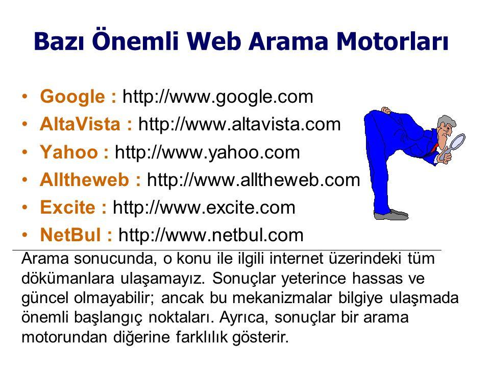 Bazı Önemli Web Arama Motorları •Google : http://www.google.com •AltaVista : http://www.altavista.com •Yahoo : http://www.yahoo.com •Alltheweb : http://www.alltheweb.com •Excite : http://www.excite.com •NetBul : http://www.netbul.com Arama sonucunda, o konu ile ilgili internet üzerindeki tüm dökümanlara ulaşamayız.