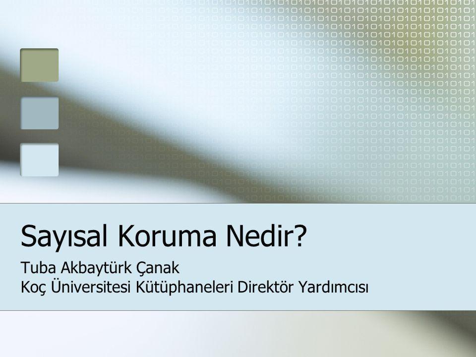 Sayısal Koruma Nedir? Tuba Akbaytürk Çanak Koç Üniversitesi Kütüphaneleri Direktör Yardımcısı
