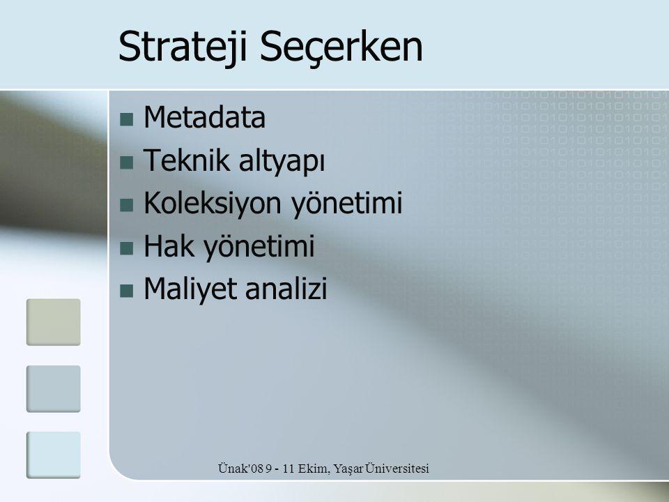Ünak'08 9 - 11 Ekim, Yaşar Üniversitesi Strateji Seçerken  Metadata  Teknik altyapı  Koleksiyon yönetimi  Hak yönetimi  Maliyet analizi