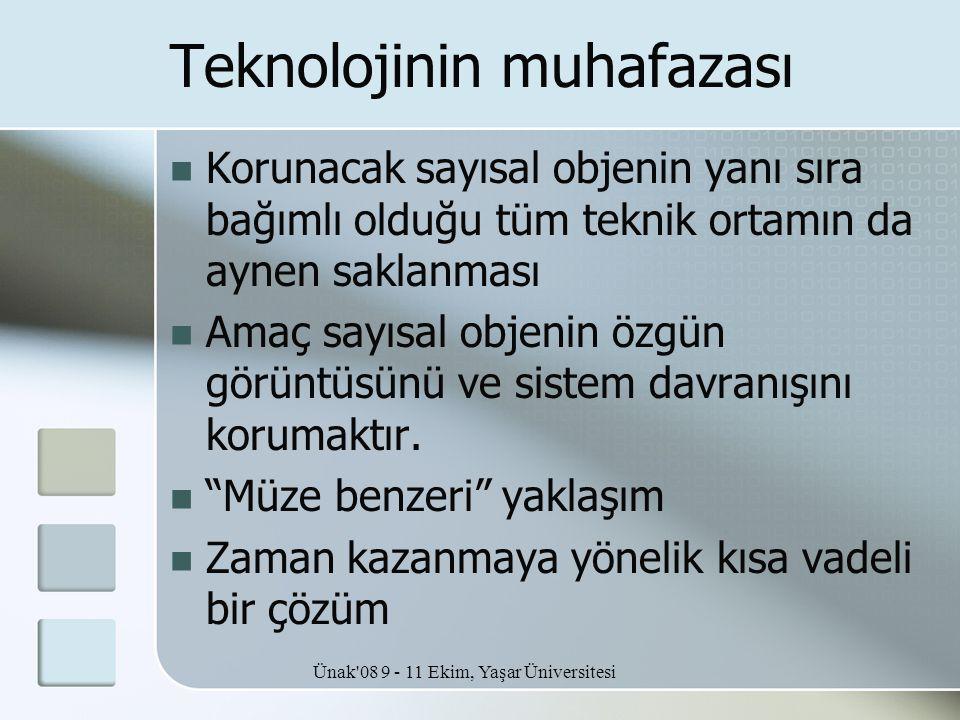 Ünak'08 9 - 11 Ekim, Yaşar Üniversitesi Teknolojinin muhafazası  Korunacak sayısal objenin yanı sıra bağımlı olduğu tüm teknik ortamın da aynen sakla