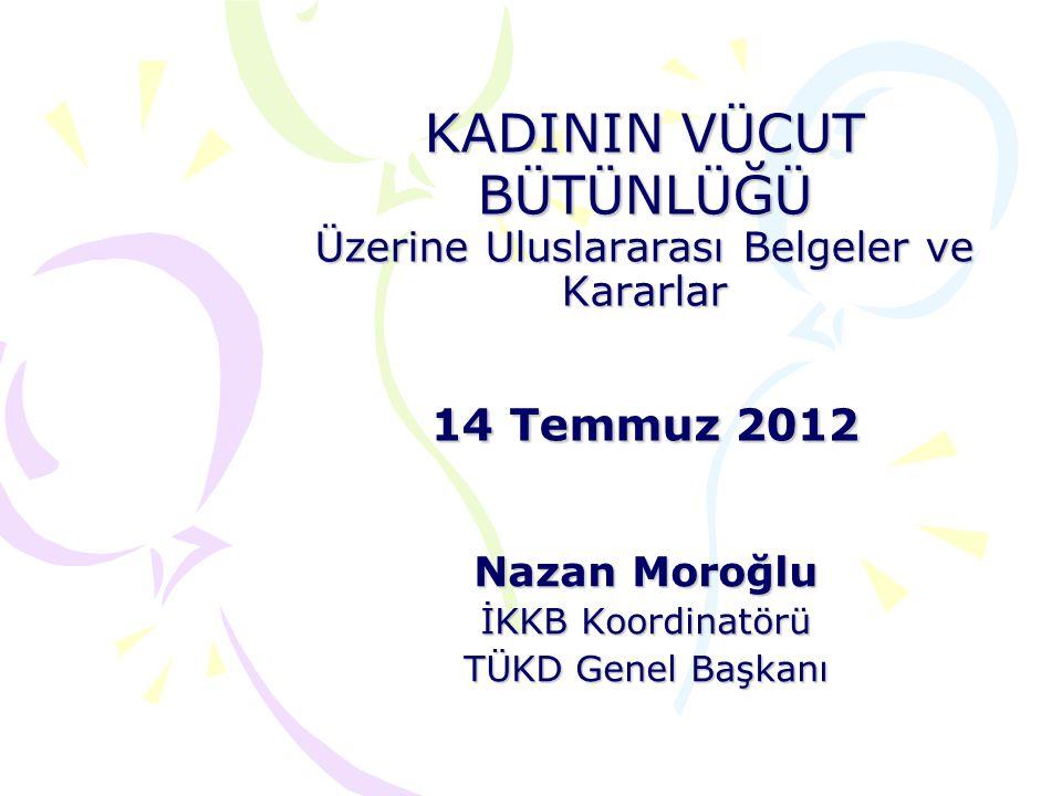 KADININ VÜCUT BÜTÜNLÜĞÜ Üzerine Uluslararası Belgeler ve Kararlar 14 Temmuz 2012 Nazan Moroğlu İKKB Koordinatörü TÜKD Genel Başkanı