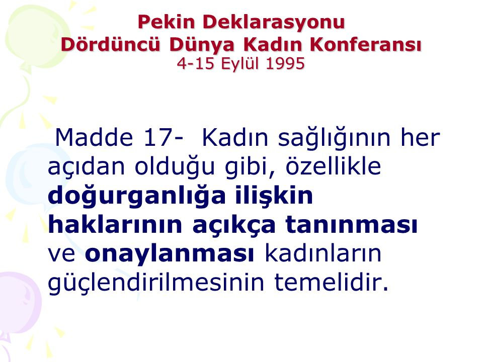 Pekin Deklarasyonu Dördüncü Dünya Kadın Konferansı 4-15 Eylül 1995 Madde 17- Kadın sağlığının her açıdan olduğu gibi, özellikle doğurganlığa ilişkin h