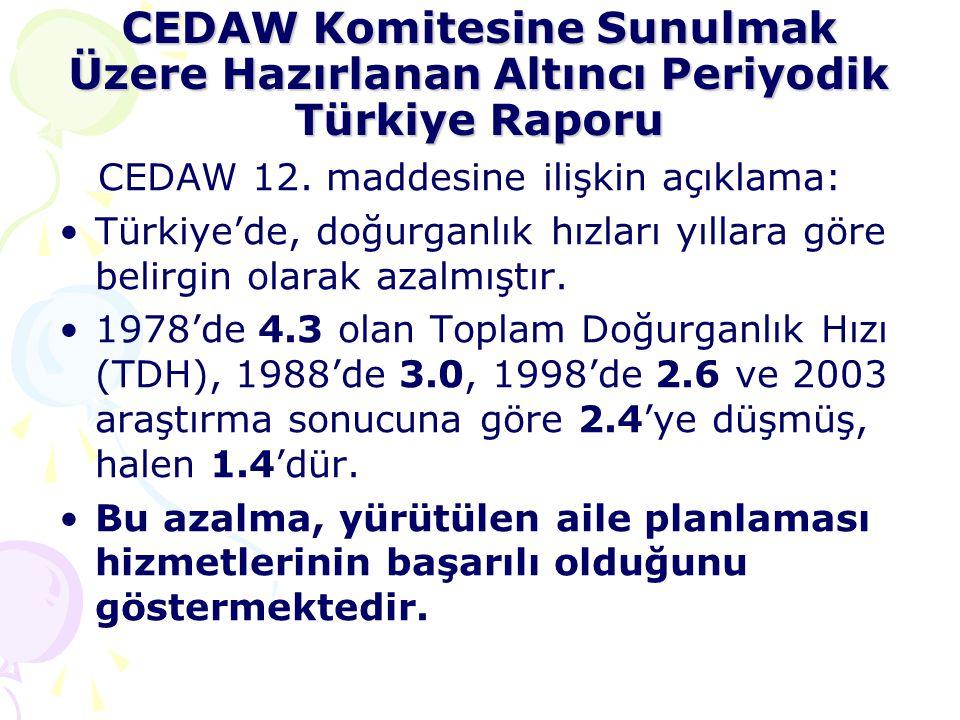 CEDAW Komitesine Sunulmak Üzere Hazırlanan Altıncı Periyodik Türkiye Raporu CEDAW 12. maddesine ilişkin açıklama: •Türkiye'de, doğurganlık hızları yıl