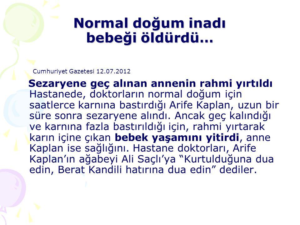 Normal doğum inadı bebeği öldürdü… Cumhuriyet Gazetesi 12.07.2012 Sezaryene geç alınan annenin rahmi yırtıldı Hastanede, doktorların normal doğum için