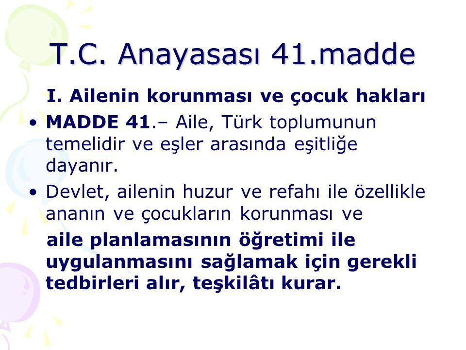 T.C. Anayasası 41.madde I. Ailenin korunması ve çocuk hakları •MADDE 41.– Aile, Türk toplumunun temelidir ve eşler arasında eşitliğe dayanır. •Devlet,