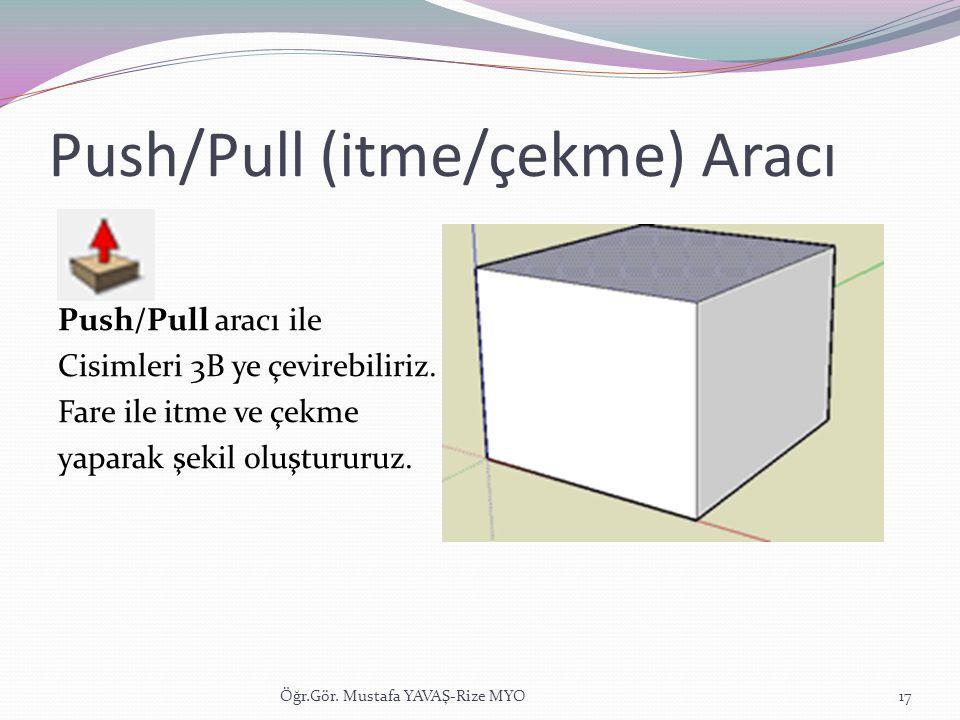 Push/Pull (itme/çekme) Aracı Push/Pull aracı ile Cisimleri 3B ye çevirebiliriz. Fare ile itme ve çekme yaparak şekil oluştururuz. Öğr.Gör. Mustafa YAV