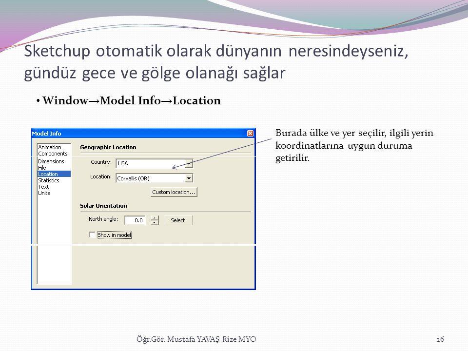 Sketchup otomatik olarak dünyanın neresindeyseniz, gündüz gece ve gölge olanağı sağlar Öğr.Gör. Mustafa YAVAŞ-Rize MYO26 • Window → Model Info → Locat