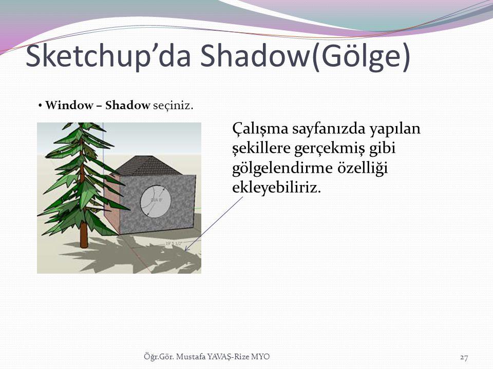 Sketchup'da Shadow(Gölge) Öğr.Gör. Mustafa YAVAŞ-Rize MYO27 • Window – Shadow seçiniz. Çalışma sayfanızda yapılan şekillere gerçekmiş gibi gölgelendir