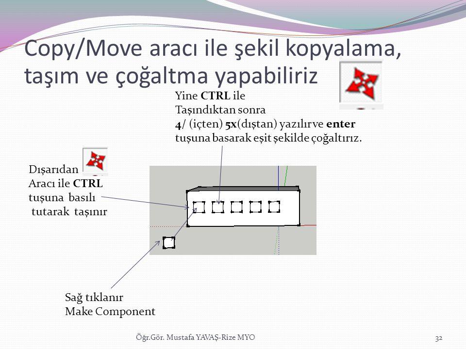 Öğr.Gör. Mustafa YAVAŞ-Rize MYO32 Copy/Move aracı ile şekil kopyalama, taşım ve çoğaltma yapabiliriz Sağ tıklanır Make Component Dışarıdan Aracı ile C