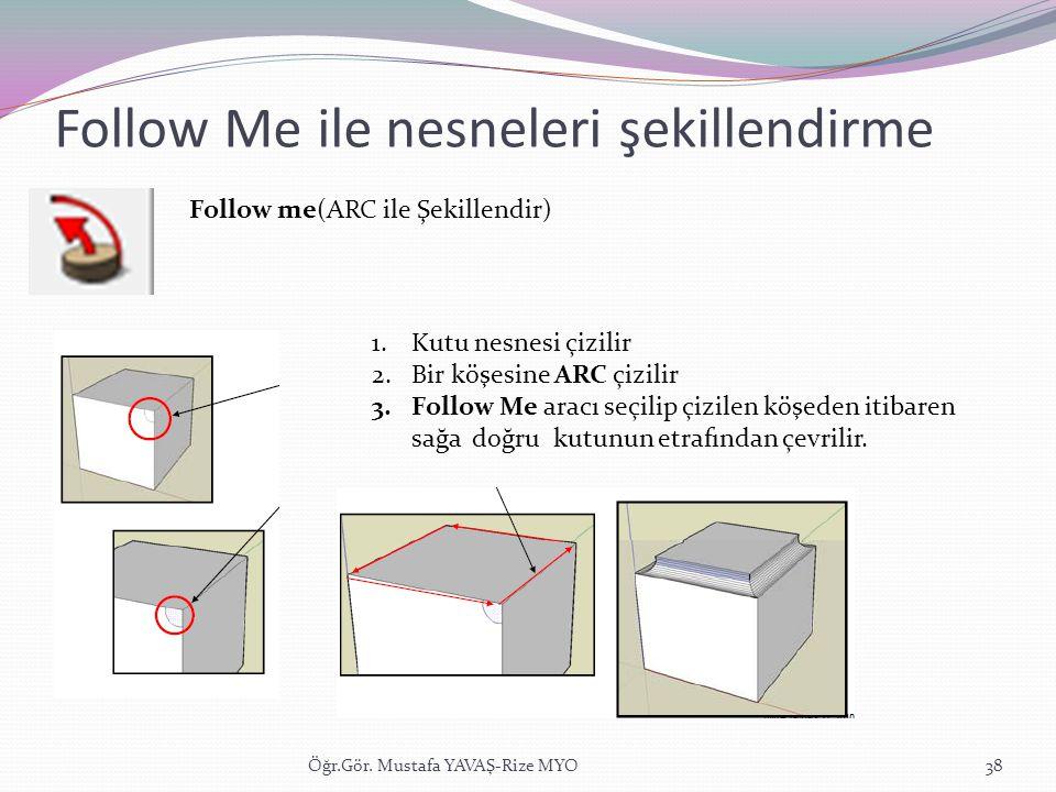 Follow Me ile nesneleri şekillendirme Öğr.Gör. Mustafa YAVAŞ-Rize MYO38 Follow me(ARC ile Şekillendir) 1.Kutu nesnesi çizilir 2.Bir köşesine ARC çizil