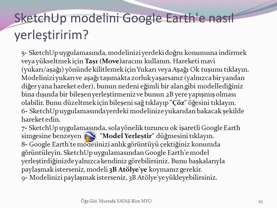 SketchUp modelini Google Earth'e nasıl yerleştiririm? Öğr.Gör. Mustafa YAVAŞ-Rize MYO45 5- SketchUp uygulamasında, modelinizi yerdeki doğru konumuna i