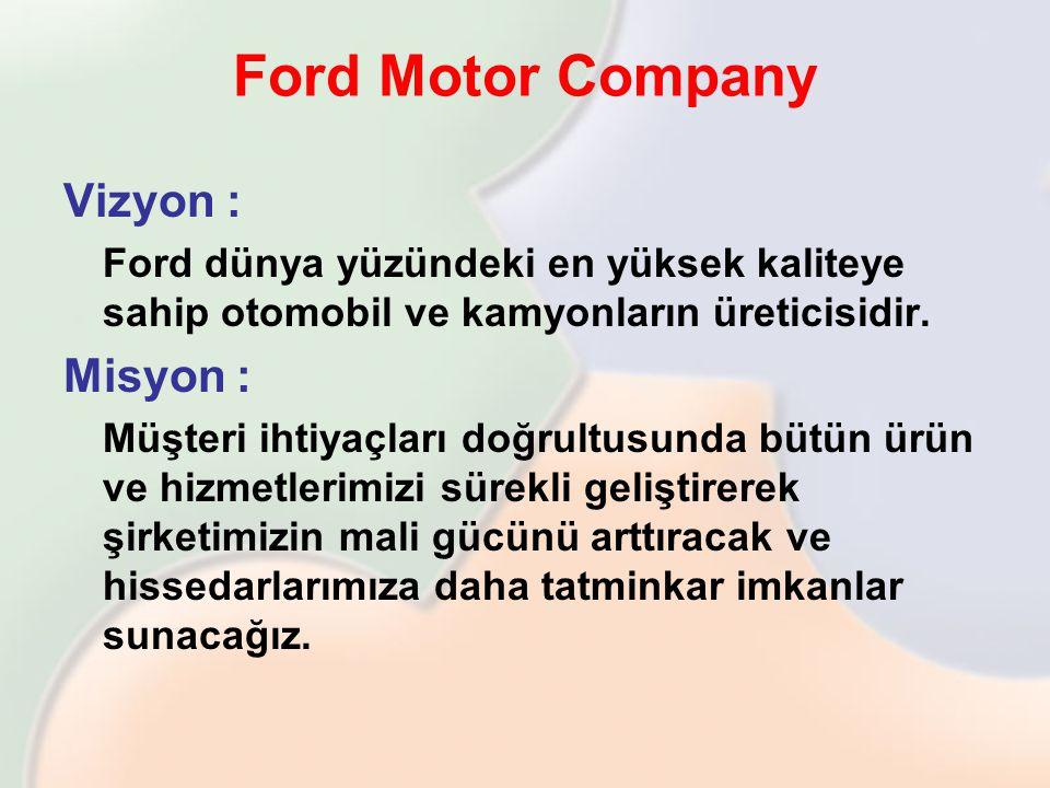 Ford Motor Company Vizyon : Ford dünya yüzündeki en yüksek kaliteye sahip otomobil ve kamyonların üreticisidir. Misyon : Müşteri ihtiyaçları doğrultus