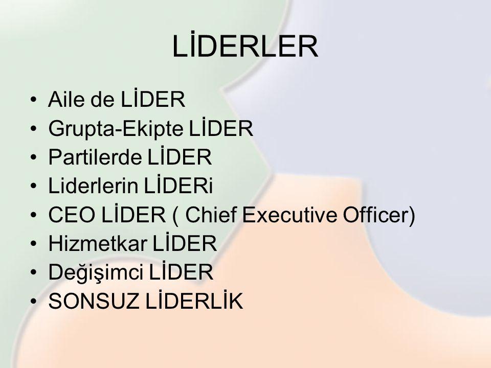 LİDERLER •Aile de LİDER •Grupta-Ekipte LİDER •Partilerde LİDER •Liderlerin LİDERi •CEO LİDER ( Chief Executive Officer) •Hizmetkar LİDER •Değişimci Lİ