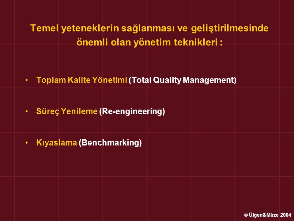 Temel yeteneklerin sağlanması ve geliştirilmesinde önemli olan yönetim teknikleri : •Toplam Kalite Yönetimi (Total Quality Management) •Süreç Yenileme