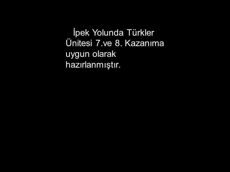 İpek Yolunda Türkler Ünitesi 7.ve 8. Kazanıma uygun olarak hazırlanmıştır.