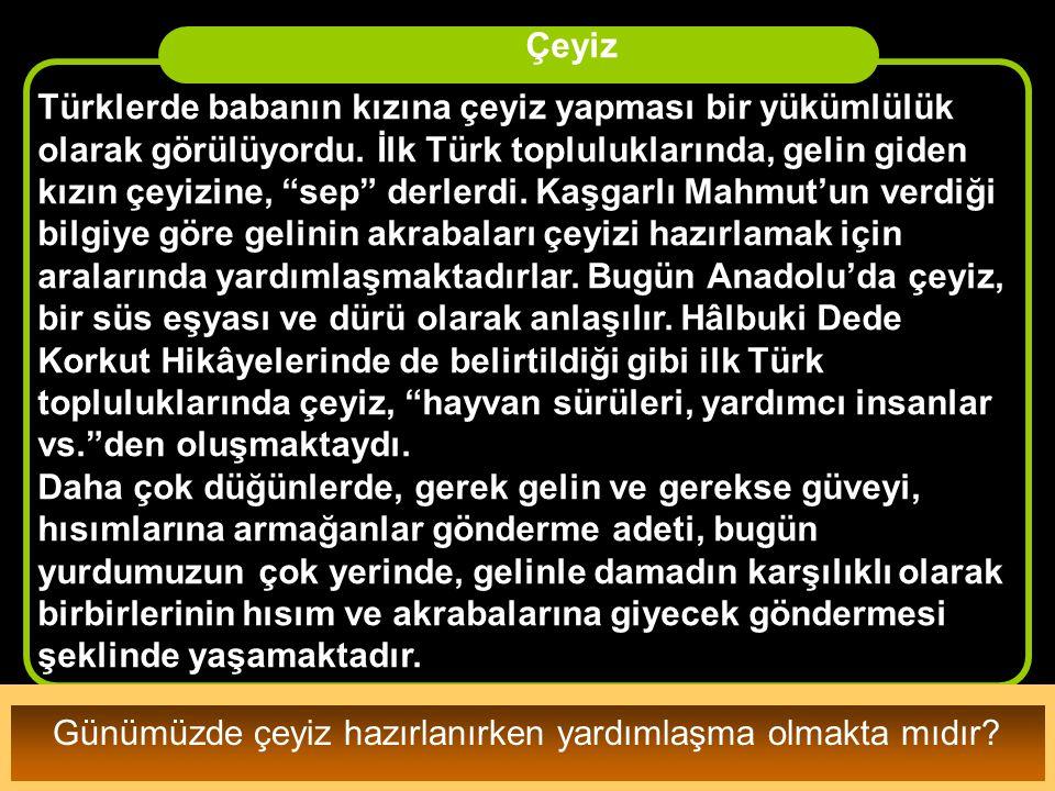 """• Türklerde babanın kızına çeyiz yapması bir yükümlülük olarak görülüyordu. İlk Türk topluluklarında, gelin giden kızın çeyizine, """"sep"""" derlerdi. Kaşg"""