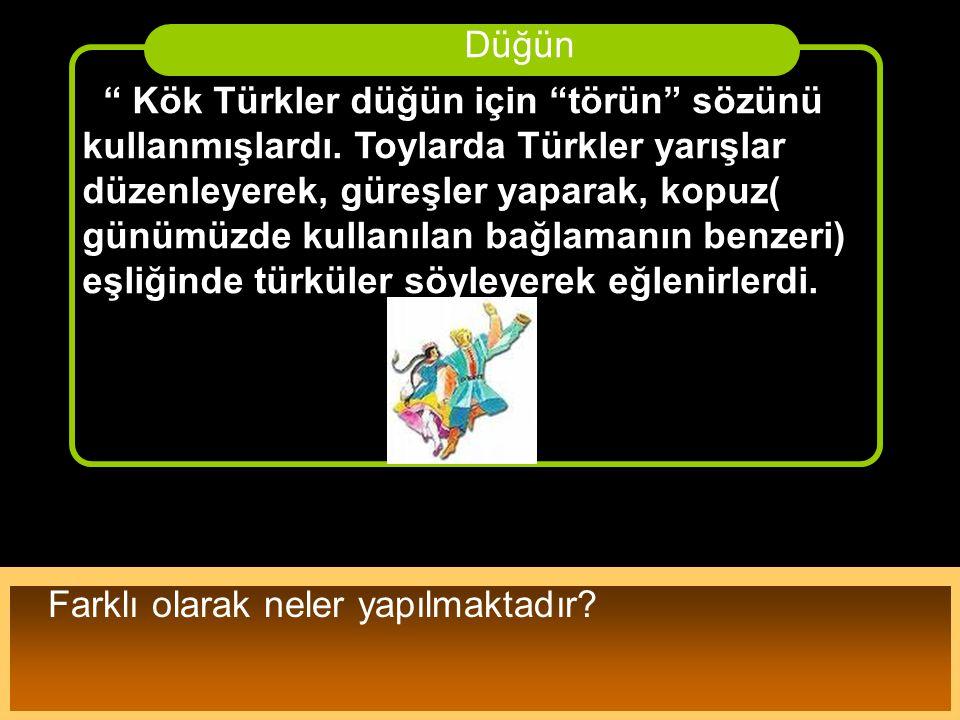 """"""" Kök Türkler düğün için """"törün"""" sözünü kullanmışlardı. Toylarda Türkler yarışlar düzenleyerek, güreşler yaparak, kopuz( günümüzde kullanılan bağlaman"""
