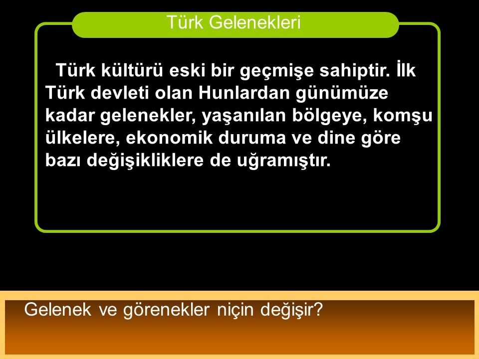 Türk kültürü eski bir geçmişe sahiptir. İlk Türk devleti olan Hunlardan günümüze kadar gelenekler, yaşanılan bölgeye, komşu ülkelere, ekonomik duruma