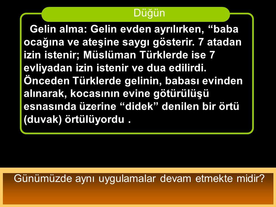 """Gelin alma: Gelin evden ayrılırken, """"baba ocağına ve ateşine saygı gösterir. 7 atadan izin istenir; Müslüman Türklerde ise 7 evliyadan izin istenir ve"""