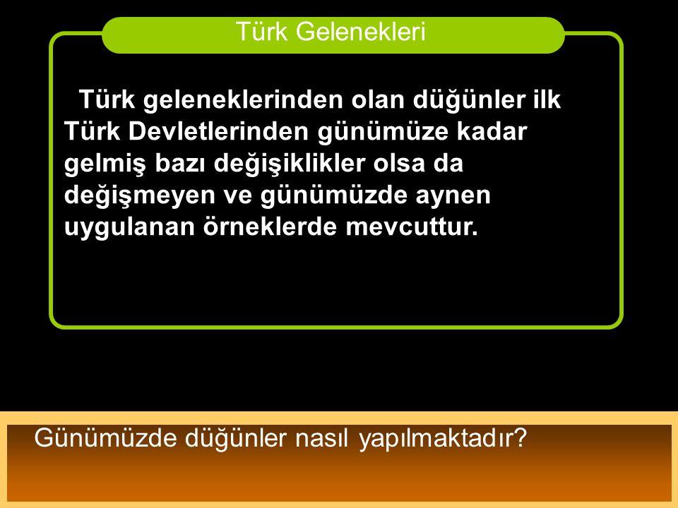Türk geleneklerinden olan düğünler ilk Türk Devletlerinden günümüze kadar gelmiş bazı değişiklikler olsa da değişmeyen ve günümüzde aynen uygulanan ör