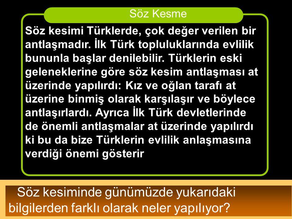 Söz kesimi Türklerde, çok değer verilen bir antlaşmadır. İlk Türk topluluklarında evlilik bununla başlar denilebilir. Türklerin eski geleneklerine gör
