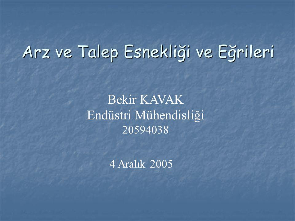 Arz ve Talep Esnekliği ve Eğrileri Bekir KAVAK Endüstri Mühendisliği 20594038 4 Aralık 2005