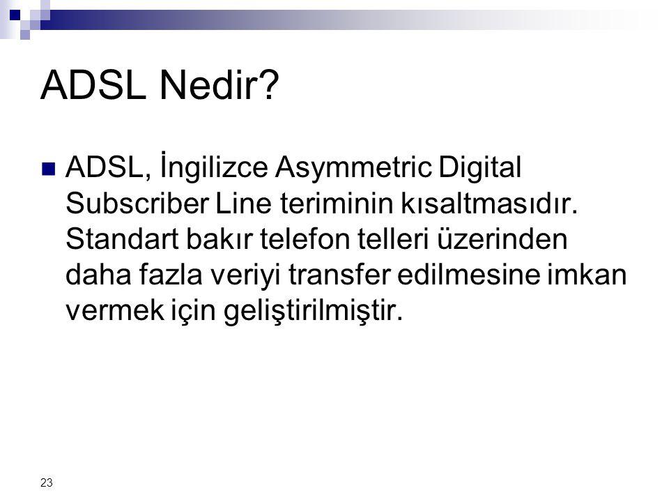 23 ADSL Nedir. ADSL, İngilizce Asymmetric Digital Subscriber Line teriminin kısaltmasıdır.
