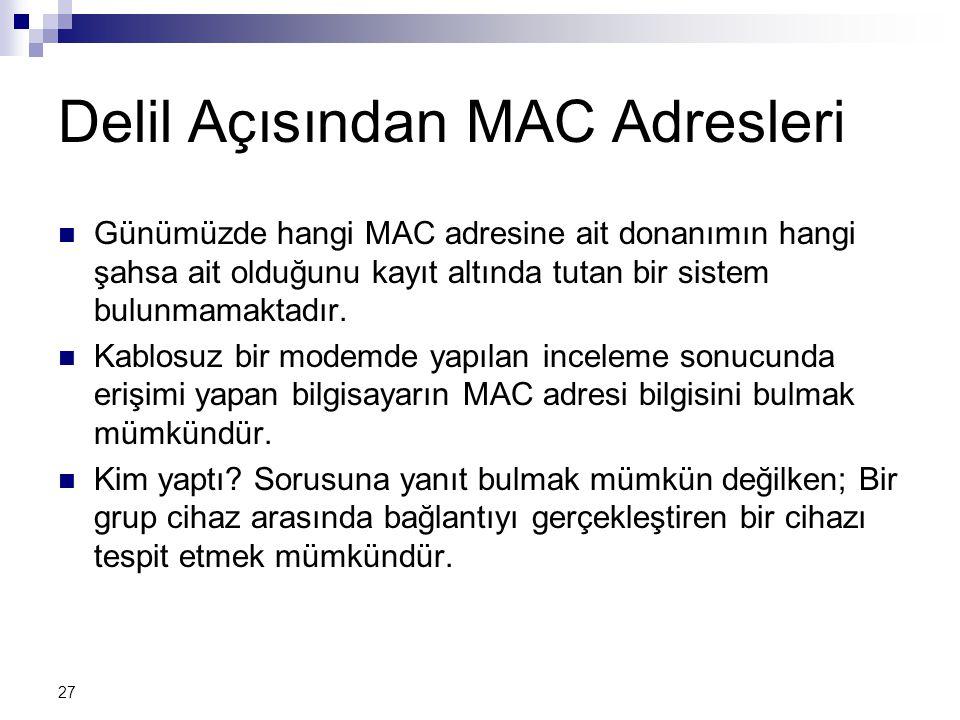 27 Delil Açısından MAC Adresleri  Günümüzde hangi MAC adresine ait donanımın hangi şahsa ait olduğunu kayıt altında tutan bir sistem bulunmamaktadır.