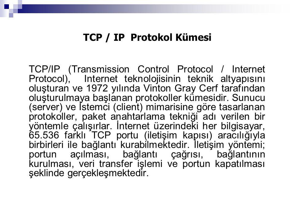 TCP / IP Protokol Kümesi TCP/IP (Transmission Control Protocol / Internet Protocol), Internet teknolojisinin teknik altyapısını oluşturan ve 1972 yılında Vinton Gray Cerf tarafından oluşturulmaya başlanan protokoller kümesidir.