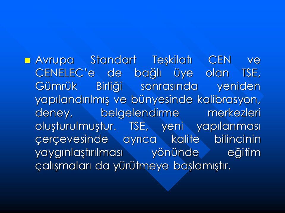  Avrupa Standart Teşkilatı CEN ve CENELEC'e de bağlı üye olan TSE, Gümrük Birliği sonrasında yeniden yapılandırılmış ve bünyesinde kalibrasyon, deney