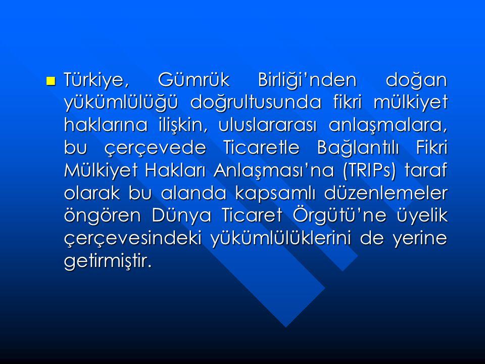  Türkiye, Gümrük Birliği'nden doğan yükümlülüğü doğrultusunda fikri mülkiyet haklarına ilişkin, uluslararası anlaşmalara, bu çerçevede Ticaretle Bağl
