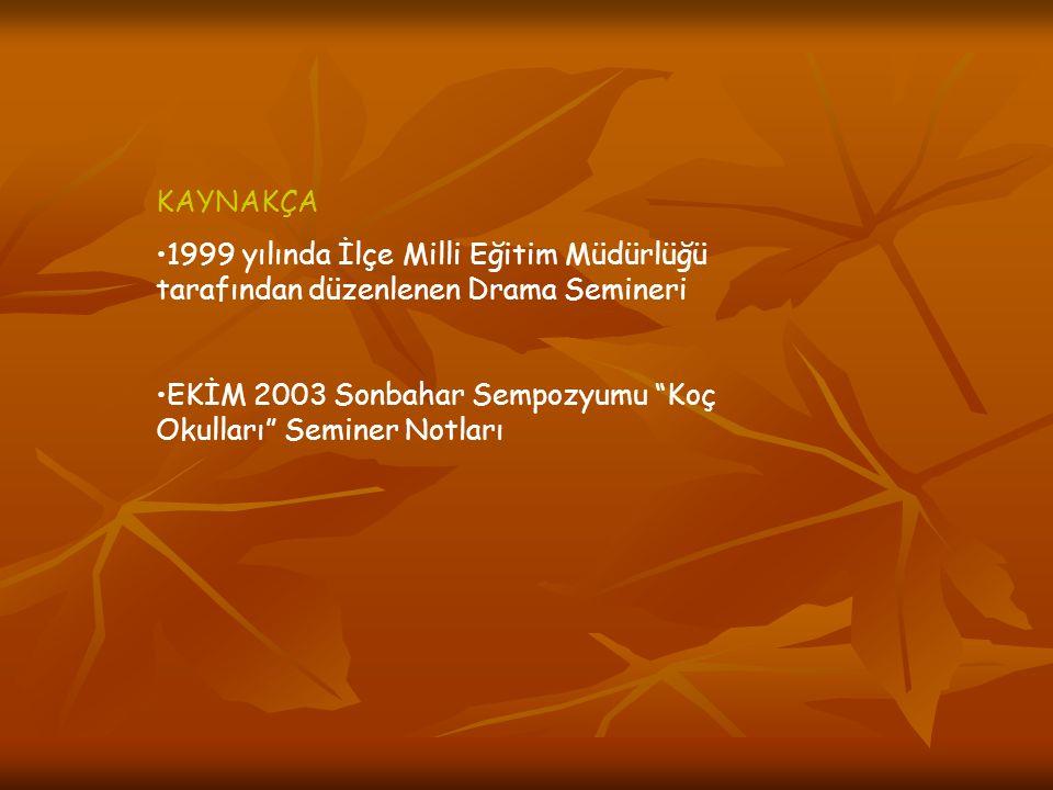 KAYNAKÇA •1999 yılında İlçe Milli Eğitim Müdürlüğü tarafından düzenlenen Drama Semineri •EKİM 2003 Sonbahar Sempozyumu Koç Okulları Seminer Notları