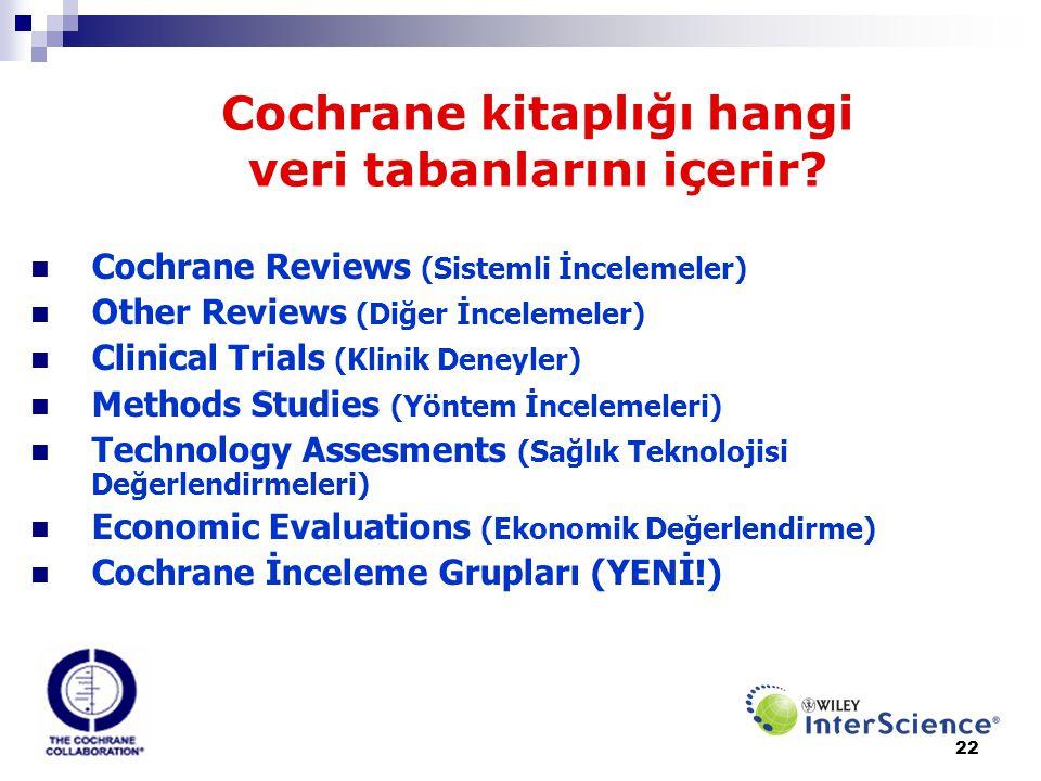 22 Cochrane kitaplığı hangi veri tabanlarını içerir?  Cochrane Reviews (Sistemli İncelemeler)  Other Reviews (Diğer İncelemeler)  Clinical Trials (