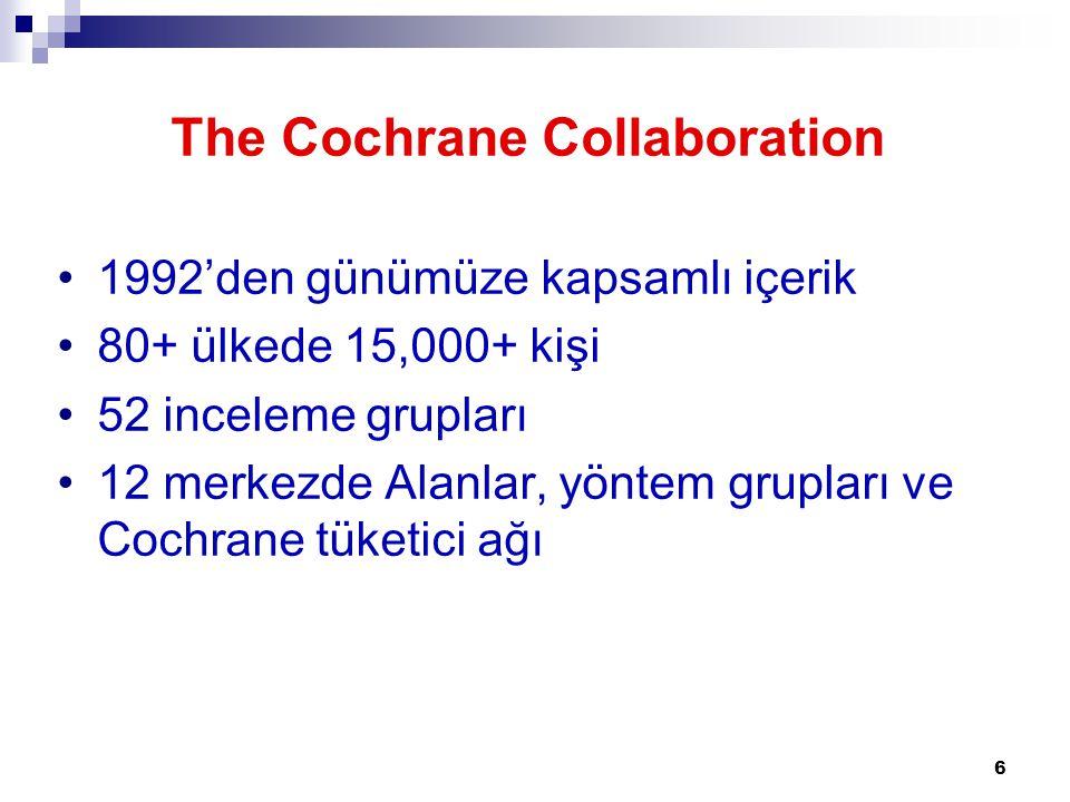 6 The Cochrane Collaboration •1992'den günümüze kapsamlı içerik •80+ ülkede 15,000+ kişi •52 inceleme grupları •12 merkezde Alanlar, yöntem grupları v