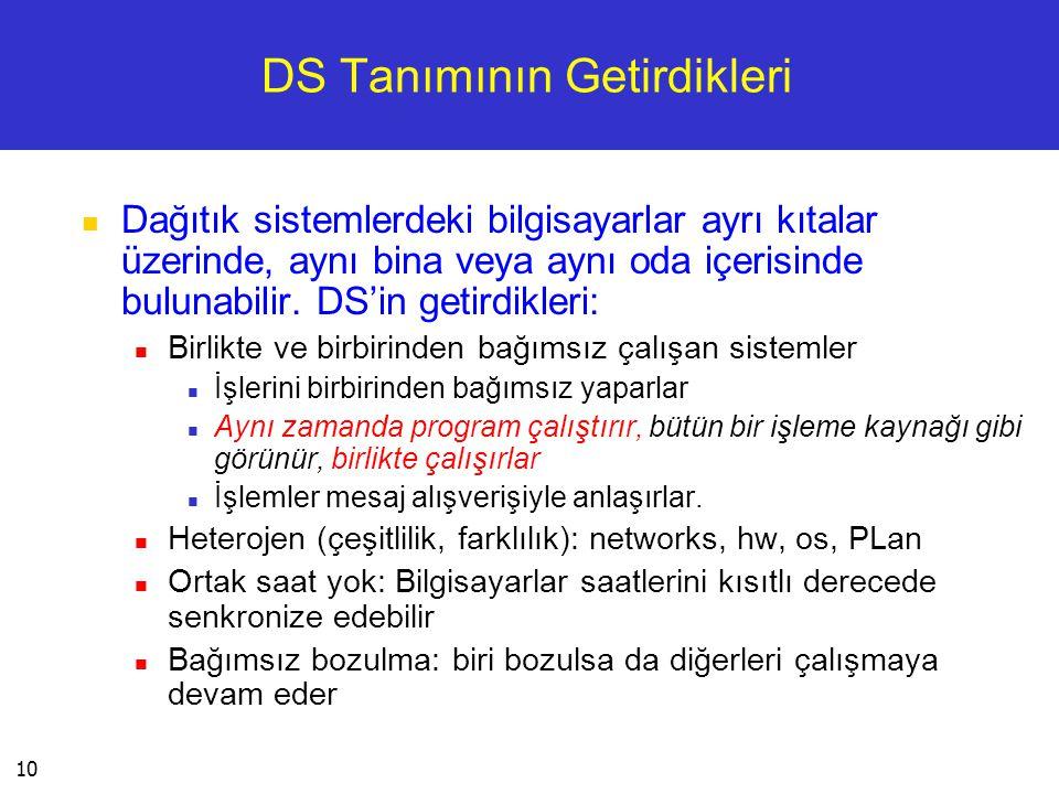 10 DS Tanımının Getirdikleri  Dağıtık sistemlerdeki bilgisayarlar ayrı kıtalar üzerinde, aynı bina veya aynı oda içerisinde bulunabilir. DS'in getird