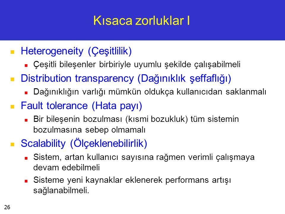 26 Kısaca zorluklar I  Heterogeneity (Çeşitlilik)  Çeşitli bileşenler birbiriyle uyumlu şekilde çalışabilmeli  Distribution transparency (Dağınıklı