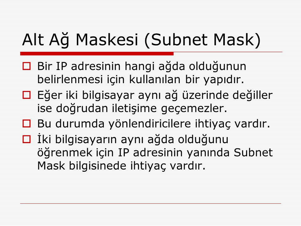 Alt Ağ Maskesi (Subnet Mask)  Bir IP adresinin hangi ağda olduğunun belirlenmesi için kullanılan bir yapıdır.  Eğer iki bilgisayar aynı ağ üzerinde
