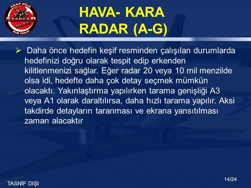 TASNİF DIŞI HAVA- KARA RADAR (A-G) 14/24  Daha önce hedefin keşif resminden çalışılan durumlarda hedefinizi doğru olarak tespit edip erkenden kilitle