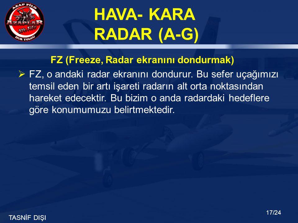 TASNİF DIŞI HAVA- KARA RADAR (A-G) 17/24 FZ (Freeze, Radar ekranını dondurmak)  FZ, o andaki radar ekranını dondurur. Bu sefer uçağımızı temsil eden