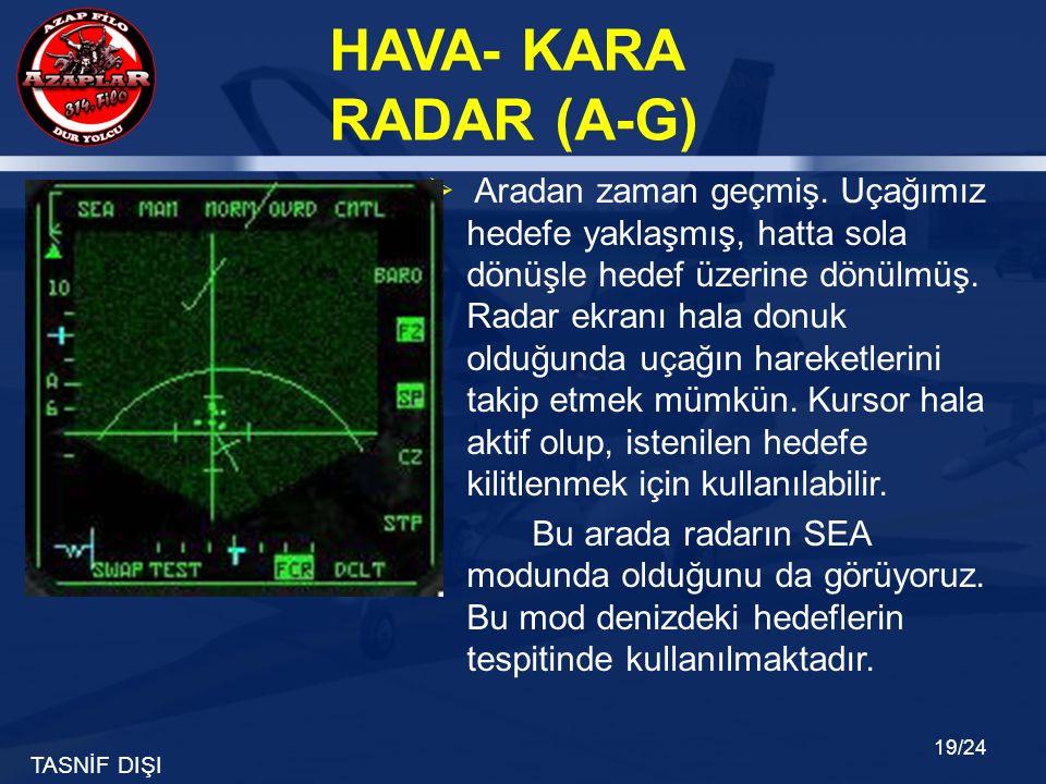 TASNİF DIŞI HAVA- KARA RADAR (A-G) 19/24  Aradan zaman geçmiş. Uçağımız hedefe yaklaşmış, hatta sola dönüşle hedef üzerine dönülmüş. Radar ekranı hal