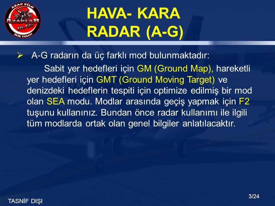 TASNİF DIŞI HAVA- KARA RADAR (A-G) 3/24  A-G radarın da üç farklı mod bulunmaktadır: Sabit yer hedefleri için GM (Ground Map), hareketli yer hedefler