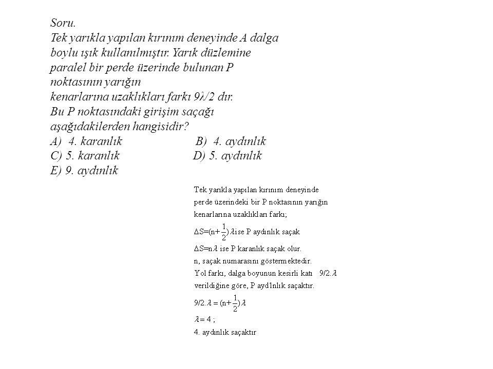 Soru. Tek yarıkla yapılan kırınım deneyinde A dalga boylu ışık kullanılmıştır. Yarık düzlemine paralel bir perde üzerinde bulunan P noktasının yarığın