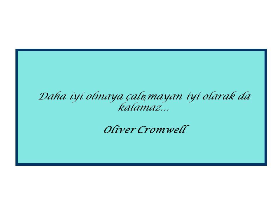 Daha iyi olmaya çalı ş mayan iyi olarak da kalamaz… Oliver Cromwell