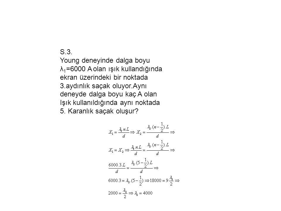 S.3. Young deneyinde dalga boyu λ 1 =6000 A olan ışık kullandığında ekran üzerindeki bir noktada 3.aydınlık saçak oluyor.Aynı deneyde dalga boyu kaç A